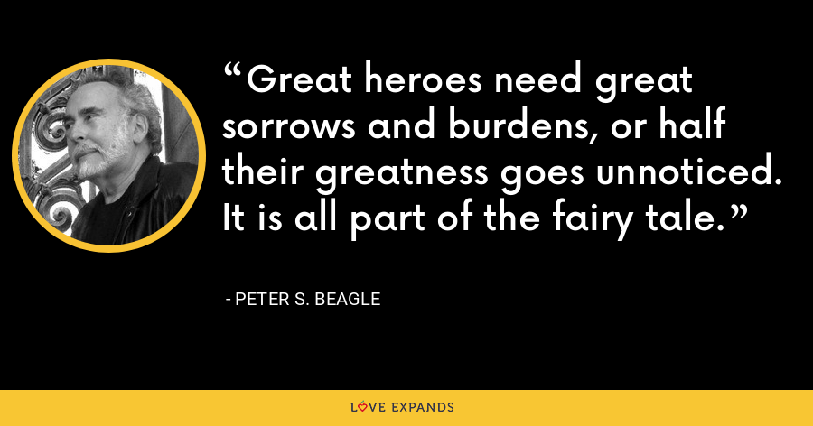 Great heroes need great sorrows and burdens, or half their greatness goes unnoticed. It is all part of the fairy tale. - Peter S. Beagle