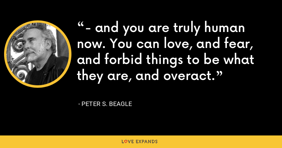 - and you are truly human now. You can love, and fear, and forbid things to be what they are, and overact. - Peter S. Beagle