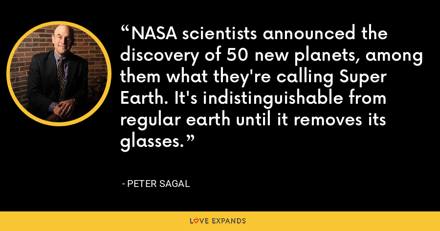 NASA scientists announced the discovery of 50 new planets, among them what they're calling Super Earth. It's indistinguishable from regular earth until it removes its glasses. - Peter Sagal