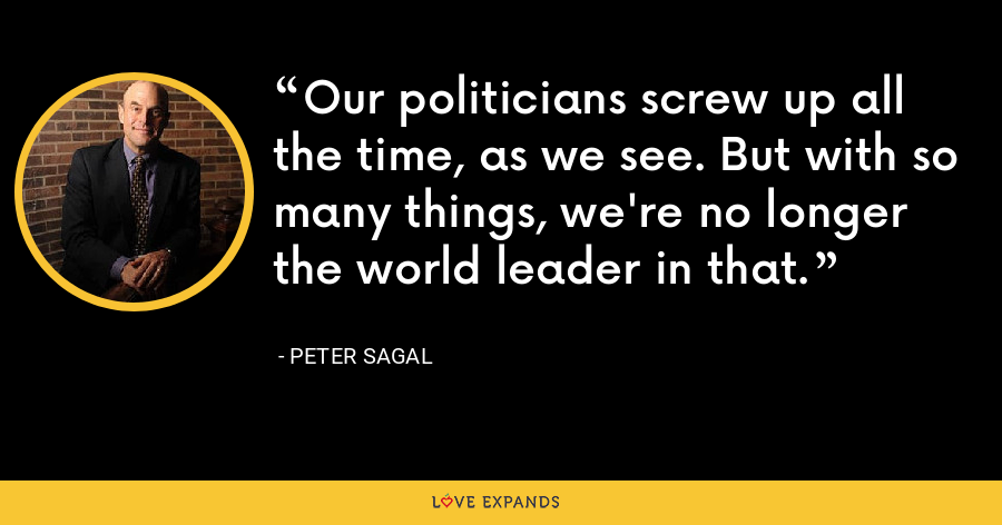 Our politicians screw up all the time, as we see. But with so many things, we're no longer the world leader in that. - Peter Sagal
