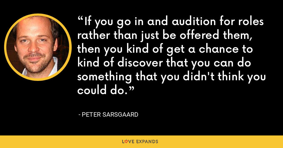 If you go in and audition for roles rather than just be offered them, then you kind of get a chance to kind of discover that you can do something that you didn't think you could do. - Peter Sarsgaard