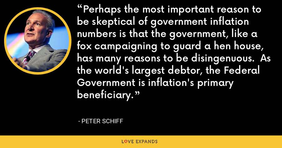 Perhaps the most important reason to be skeptical of government inflation numbers is that the government, like a fox campaigning to guard a hen house, has many reasons to be disingenuous.  As the world's largest debtor, the Federal Government is inflation's primary beneficiary. - Peter Schiff
