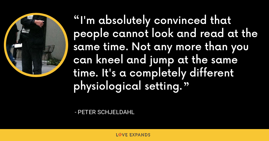 I'm absolutely convinced that people cannot look and read at the same time. Not any more than you can kneel and jump at the same time. It's a completely different physiological setting. - Peter Schjeldahl