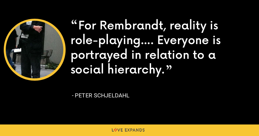 For Rembrandt, reality is role-playing.... Everyone is portrayed in relation to a social hierarchy. - Peter Schjeldahl