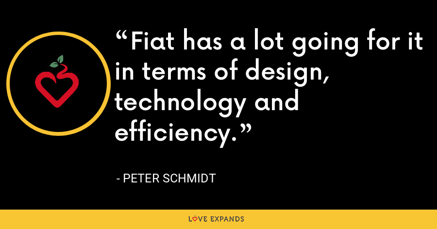Fiat has a lot going for it in terms of design, technology and efficiency. - Peter Schmidt