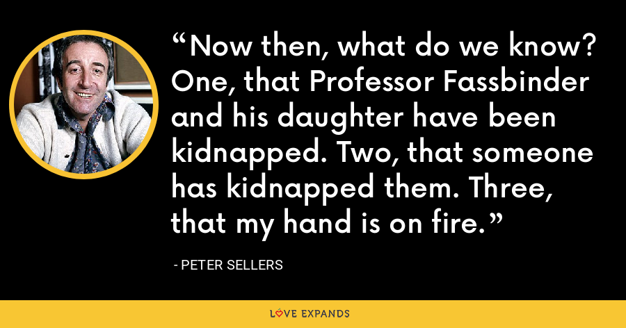 Now then, what do we know? One, that Professor Fassbinder and his daughter have been kidnapped. Two, that someone has kidnapped them. Three, that my hand is on fire. - Peter Sellers