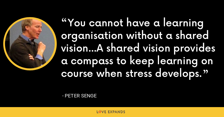 You cannot have a learning organisation without a shared vision...A shared vision provides a compass to keep learning on course when stress develops. - Peter Senge