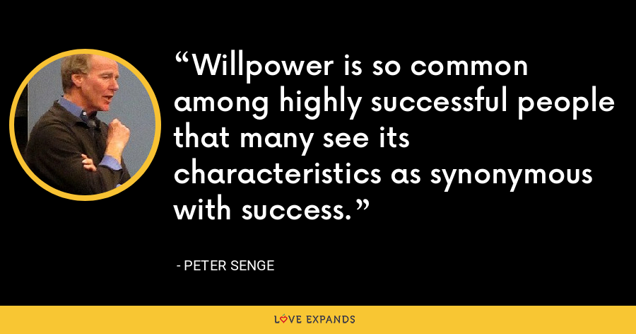 Willpower is so common among highly successful people that many see its characteristics as synonymous with success. - Peter Senge