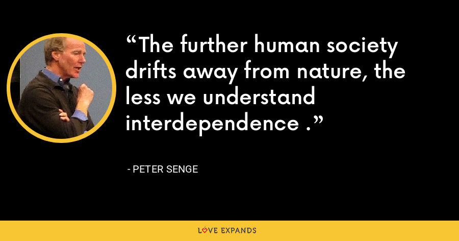 The further human society drifts away from nature, the less we understand interdependence . - Peter Senge