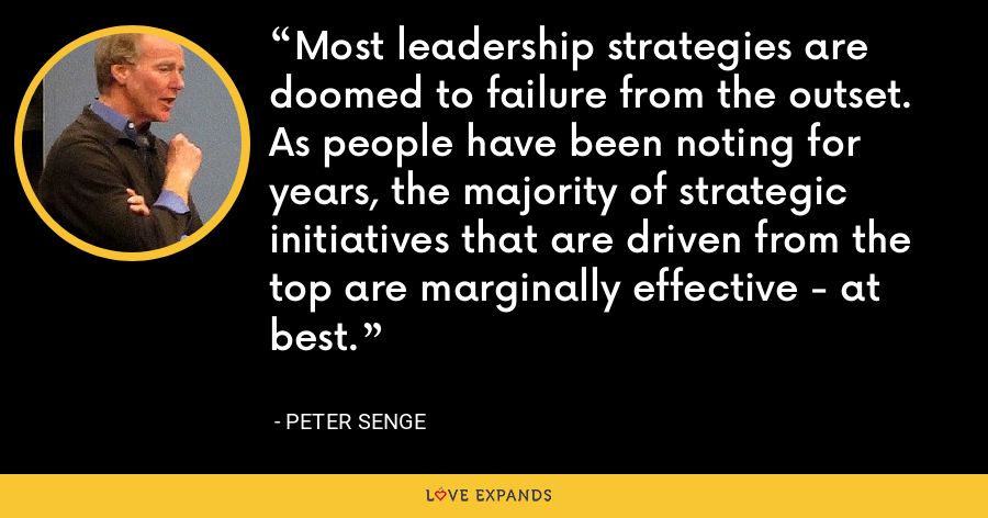 Most leadership strategies are doomed to failure from the outset. As people have been noting for years, the majority of strategic initiatives that are driven from the top are marginally effective - at best. - Peter Senge