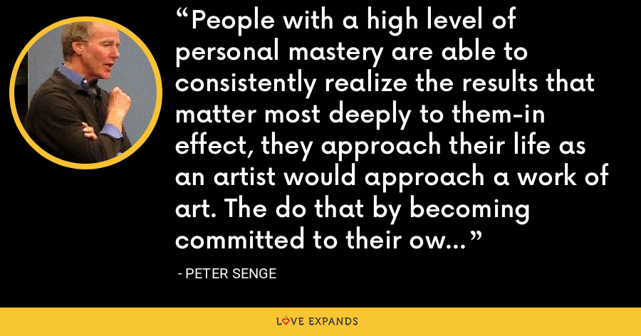 People with a high level of personal mastery are able to consistently realize the results that matter most deeply to them-in effect, they approach their life as an artist would approach a work of art. The do that by becoming committed to their own lifelong learning. - Peter Senge