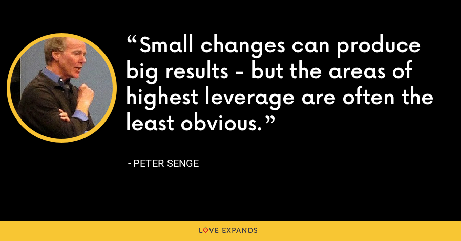 Small changes can produce big results - but the areas of highest leverage are often the least obvious. - Peter Senge