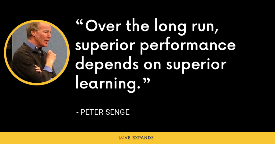 Over the long run, superior performance depends on superior learning. - Peter Senge