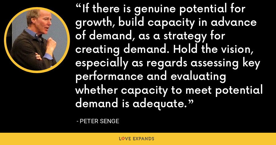 If there is genuine potential for growth, build capacity in advance of demand, as a strategy for creating demand. Hold the vision, especially as regards assessing key performance and evaluating whether capacity to meet potential demand is adequate. - Peter Senge