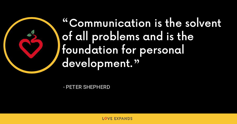 Communication is the solvent of all problems and is the foundation for personal development. - Peter Shepherd