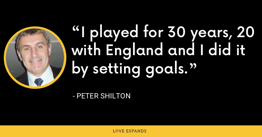 I played for 30 years, 20 with England and I did it by setting goals. - Peter Shilton