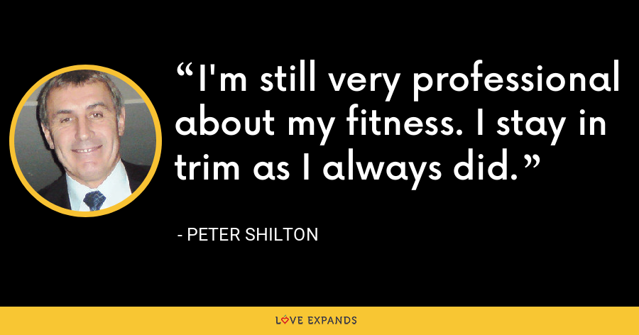 I'm still very professional about my fitness. I stay in trim as I always did. - Peter Shilton