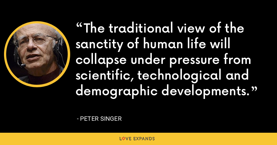 The traditional view of the sanctity of human life will collapse under pressure from scientific, technological and demographic developments. - Peter Singer