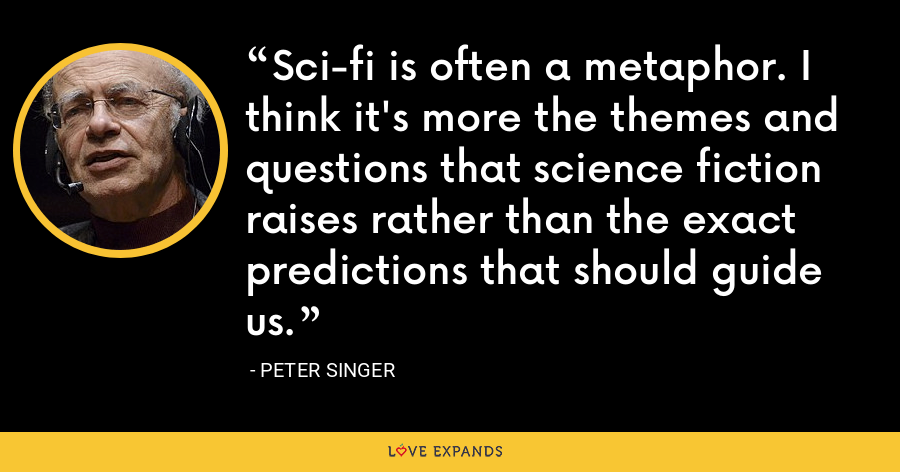 Sci-fi is often a metaphor. I think it's more the themes and questions that science fiction raises rather than the exact predictions that should guide us. - Peter Singer