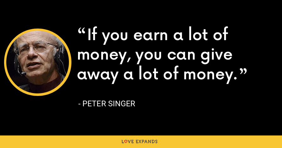 If you earn a lot of money, you can give away a lot of money. - Peter Singer