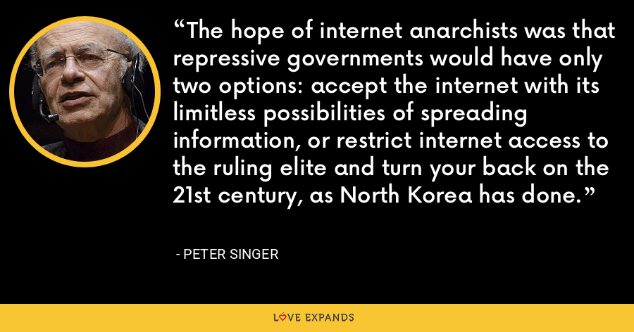 The hope of internet anarchists was that repressive governments would have only two options: accept the internet with its limitless possibilities of spreading information, or restrict internet access to the ruling elite and turn your back on the 21st century, as North Korea has done. - Peter Singer