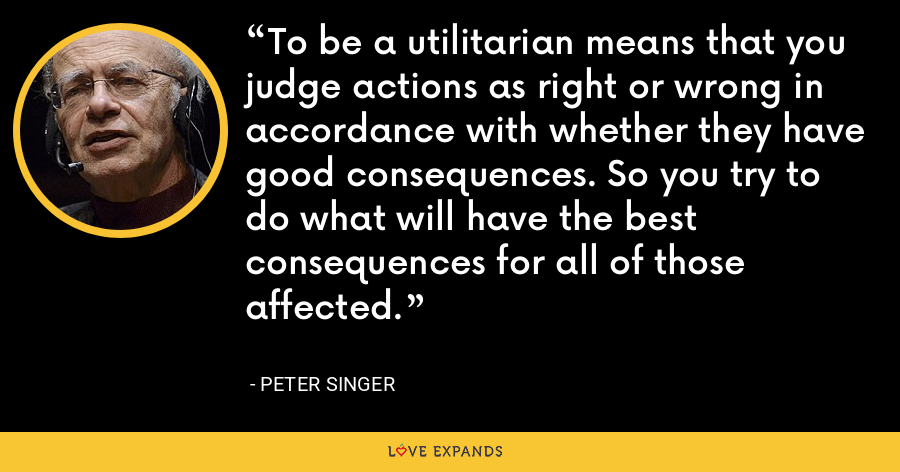 To be a utilitarian means that you judge actions as right or wrong in accordance with whether they have good consequences. So you try to do what will have the best consequences for all of those affected. - Peter Singer