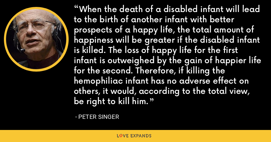 When the death of a disabled infant will lead to the birth of another infant with better prospects of a happy life, the total amount of happiness will be greater if the disabled infant is killed. The loss of happy life for the first infant is outweighed by the gain of happier life for the second. Therefore, if killing the hemophiliac infant has no adverse effect on others, it would, according to the total view, be right to kill him. - Peter Singer