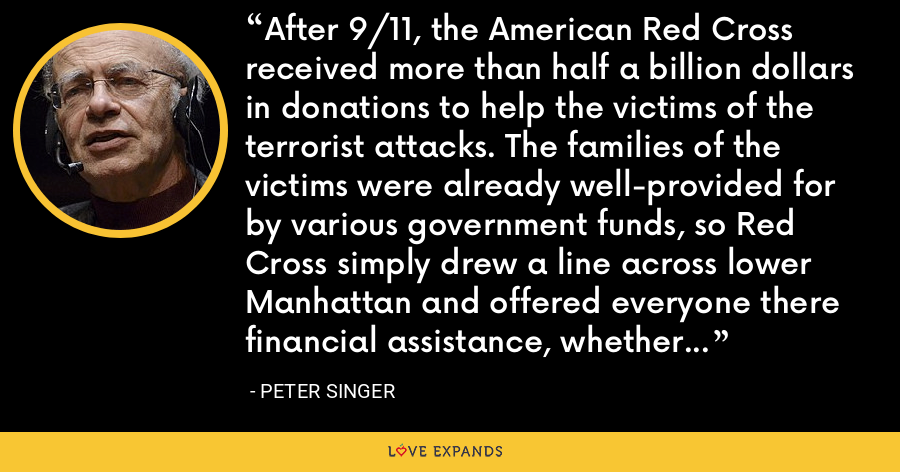 After 9/11, the American Red Cross received more than half a billion dollars in donations to help the victims of the terrorist attacks. The families of the victims were already well-provided for by various government funds, so Red Cross simply drew a line across lower Manhattan and offered everyone there financial assistance, whether they needed it or not. - Peter Singer