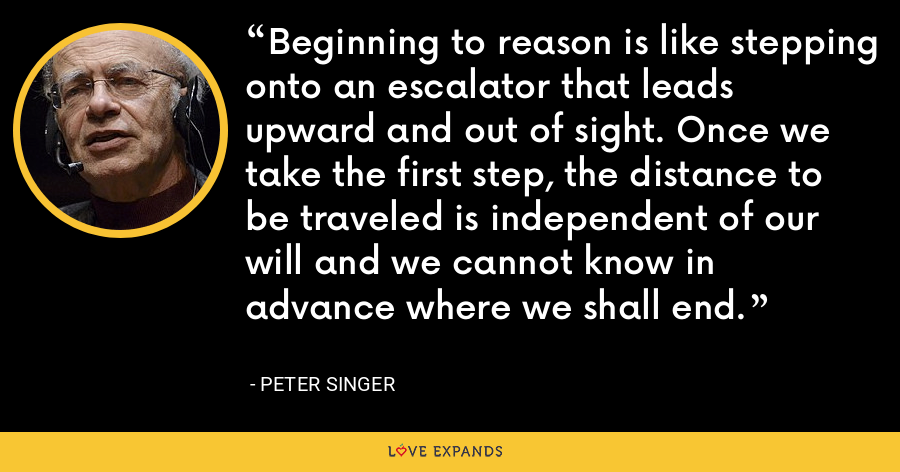 Beginning to reason is like stepping onto an escalator that leads upward and out of sight. Once we take the first step, the distance to be traveled is independent of our will and we cannot know in advance where we shall end. - Peter Singer
