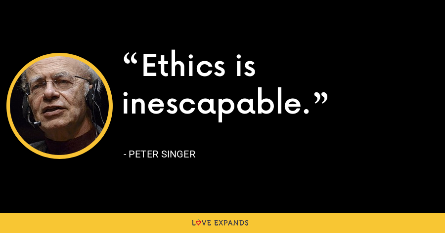 Ethics is inescapable. - Peter Singer