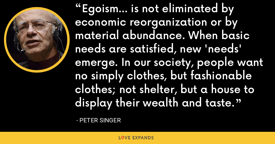 Egoism... is not eliminated by economic reorganization or by material abundance. When basic needs are satisfied, new 'needs' emerge. In our society, people want no simply clothes, but fashionable clothes; not shelter, but a house to display their wealth and taste. - Peter Singer