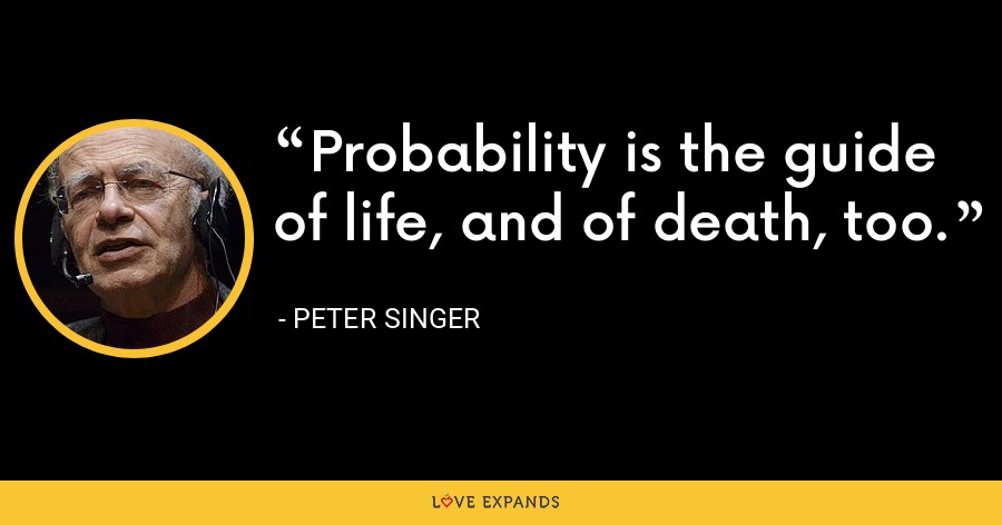 Probability is the guide of life, and of death, too. - Peter Singer