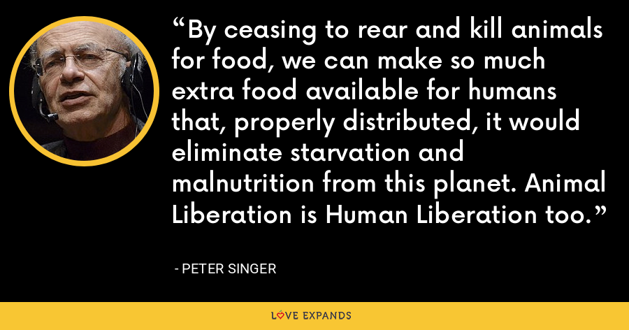 By ceasing to rear and kill animals for food, we can make so much extra food available for humans that, properly distributed, it would eliminate starvation and malnutrition from this planet. Animal Liberation is Human Liberation too. - Peter Singer
