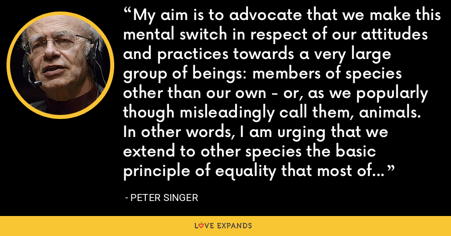 My aim is to advocate that we make this mental switch in respect of our attitudes and practices towards a very large group of beings: members of species other than our own - or, as we popularly though misleadingly call them, animals. In other words, I am urging that we extend to other species the basic principle of equality that most of us recognize should be extended to all members of our own species. - Peter Singer