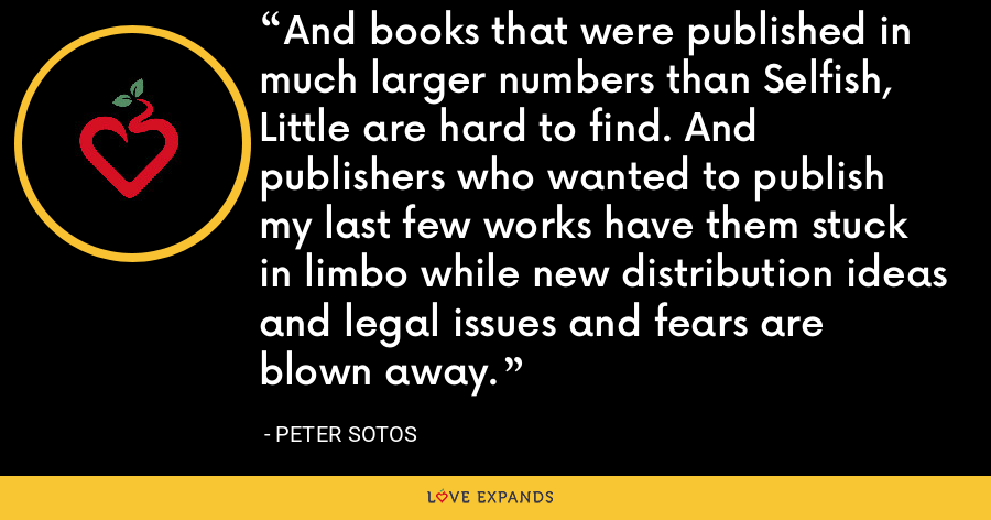 And books that were published in much larger numbers than Selfish, Little are hard to find. And publishers who wanted to publish my last few works have them stuck in limbo while new distribution ideas and legal issues and fears are blown away. - Peter Sotos