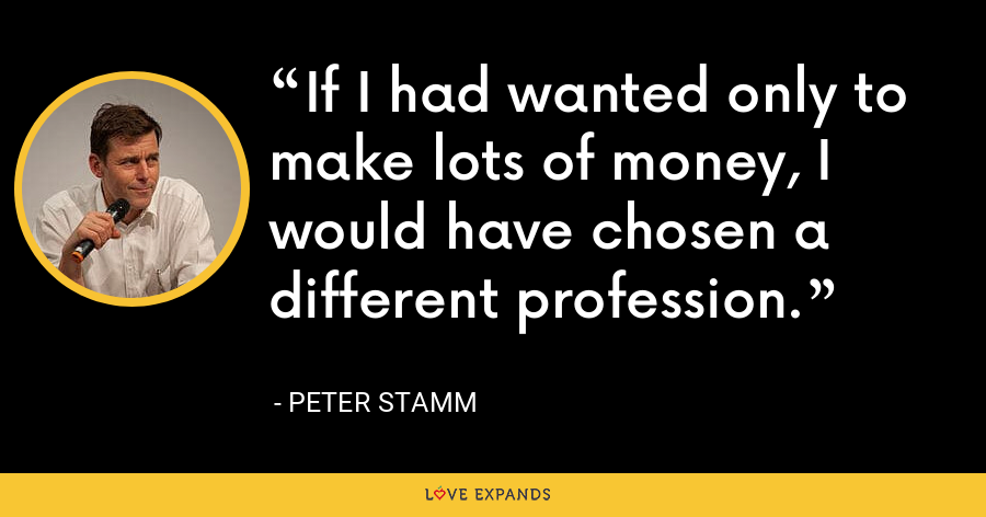 If I had wanted only to make lots of money, I would have chosen a different profession. - Peter Stamm
