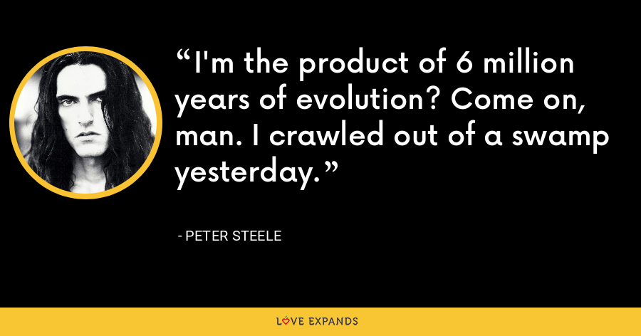 I'm the product of 6 million years of evolution? Come on, man. I crawled out of a swamp yesterday. - Peter Steele