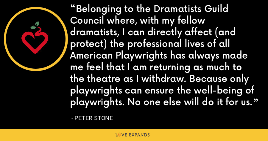 Belonging to the Dramatists Guild Council where, with my fellow dramatists, I can directly affect (and protect) the professional lives of all American Playwrights has always made me feel that I am returning as much to the theatre as I withdraw. Because only playwrights can ensure the well-being of playwrights. No one else will do it for us. - Peter Stone