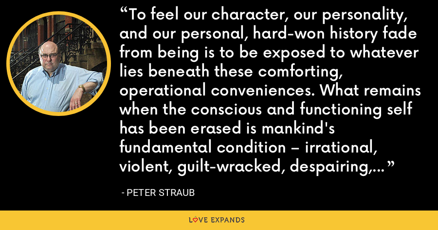 To feel our character, our personality, and our personal, hard-won history fade from being is to be exposed to whatever lies beneath these comforting, operational conveniences. What remains when the conscious and functioning self has been erased is mankind's fundamental condition – irrational, violent, guilt-wracked, despairing, and mad. - Peter Straub