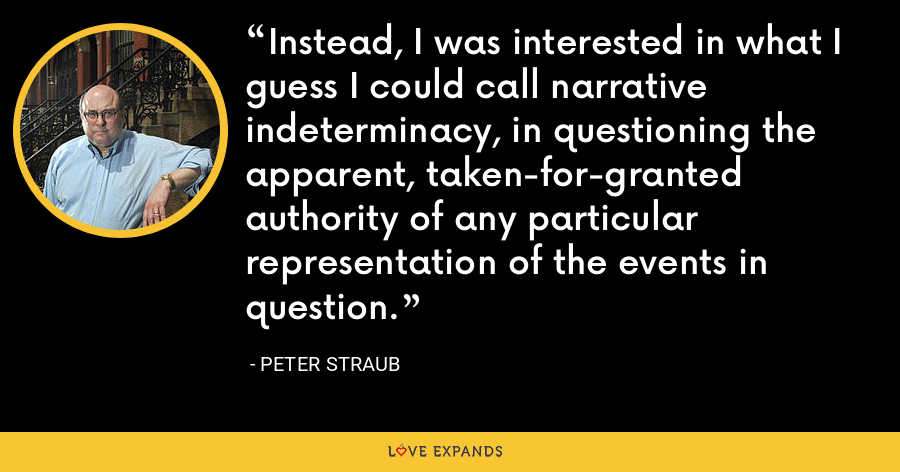 Instead, I was interested in what I guess I could call narrative indeterminacy, in questioning the apparent, taken-for-granted authority of any particular representation of the events in question. - Peter Straub