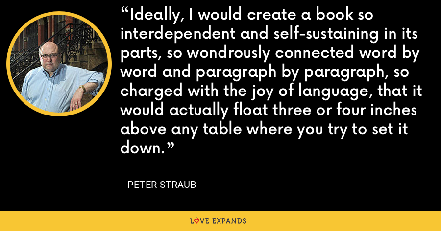 Ideally, I would create a book so interdependent and self-sustaining in its parts, so wondrously connected word by word and paragraph by paragraph, so charged with the joy of language, that it would actually float three or four inches above any table where you try to set it down. - Peter Straub