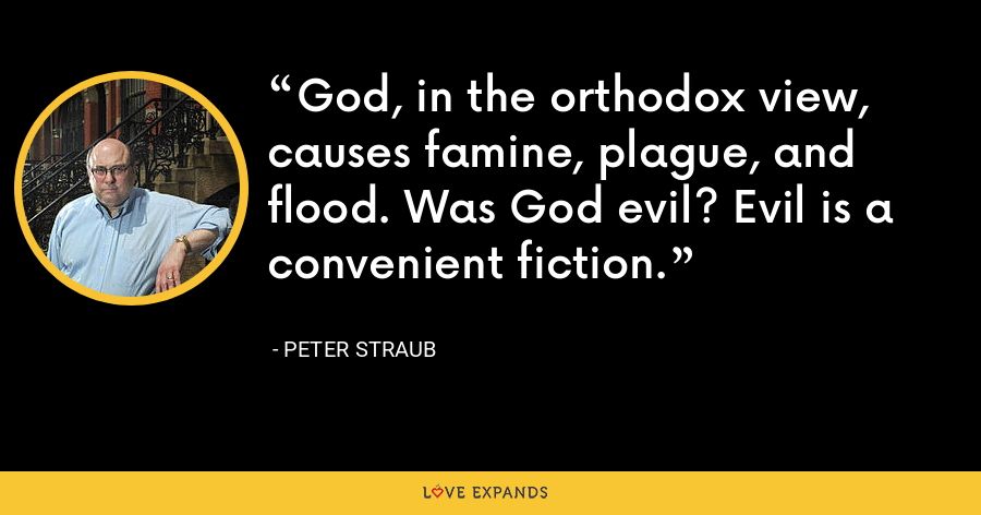 God, in the orthodox view, causes famine, plague, and flood. Was God evil? Evil is a convenient fiction. - Peter Straub