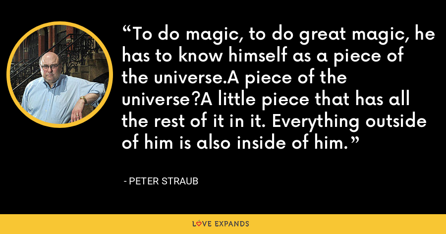 To do magic, to do great magic, he has to know himself as a piece of the universe.A piece of the universe?A little piece that has all the rest of it in it. Everything outside of him is also inside of him. - Peter Straub