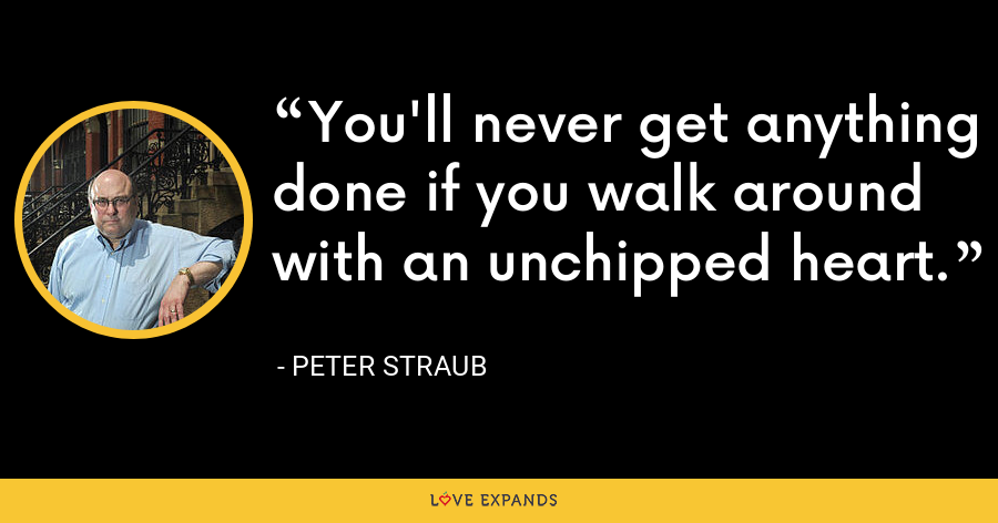 You'll never get anything done if you walk around with an unchipped heart. - Peter Straub