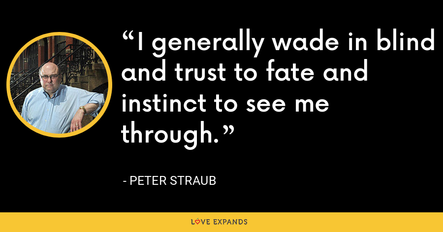 I generally wade in blind and trust to fate and instinct to see me through. - Peter Straub