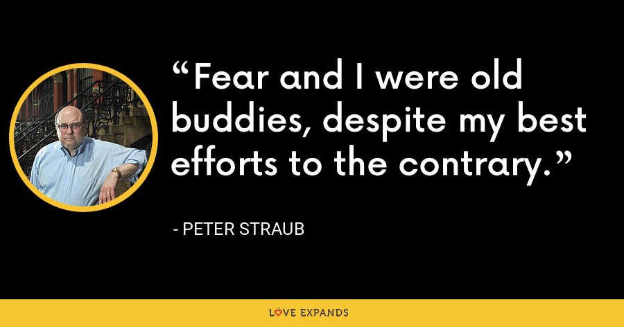 Fear and I were old buddies, despite my best efforts to the contrary. - Peter Straub