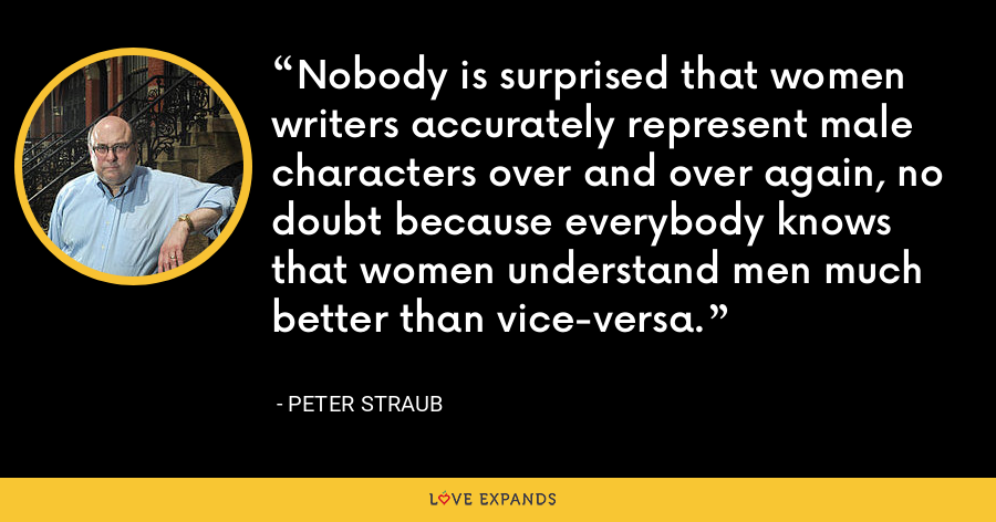 Nobody is surprised that women writers accurately represent male characters over and over again, no doubt because everybody knows that women understand men much better than vice-versa. - Peter Straub