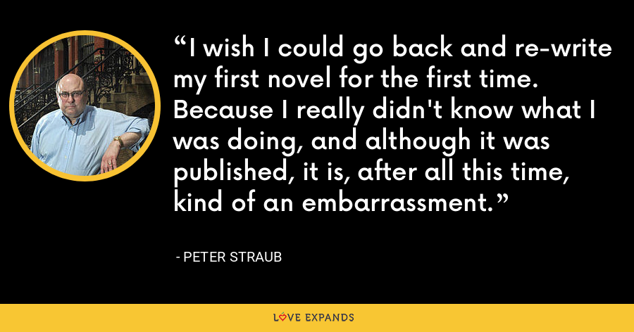 I wish I could go back and re-write my first novel for the first time. Because I really didn't know what I was doing, and although it was published, it is, after all this time, kind of an embarrassment. - Peter Straub