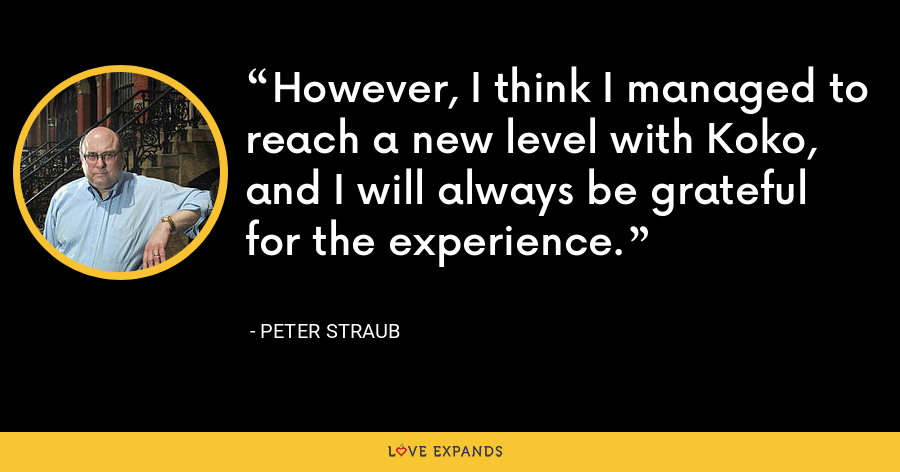 However, I think I managed to reach a new level with Koko, and I will always be grateful for the experience. - Peter Straub