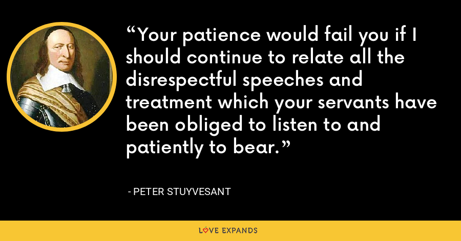 Your patience would fail you if I should continue to relate all the disrespectful speeches and treatment which your servants have been obliged to listen to and patiently to bear. - Peter Stuyvesant